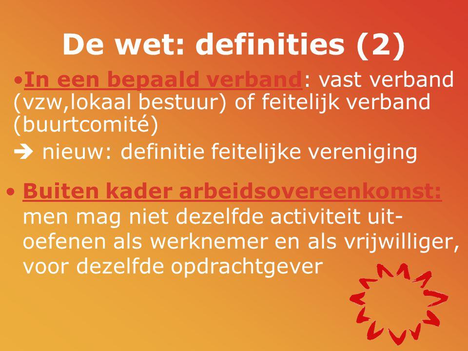 De wet: definities (2) •Buiten kader arbeidsovereenkomst: men mag niet dezelfde activiteit uit- oefenen als werknemer en als vrijwilliger, voor dezelfde opdrachtgever •In een bepaald verband: vast verband (vzw,lokaal bestuur) of feitelijk verband (buurtcomité)  nieuw: definitie feitelijke vereniging