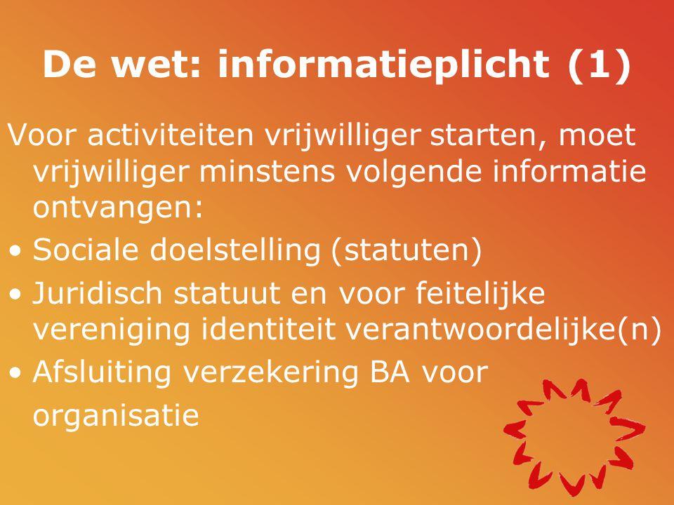 De wet: informatieplicht (1) Voor activiteiten vrijwilliger starten, moet vrijwilliger minstens volgende informatie ontvangen: •Sociale doelstelling (statuten) •Juridisch statuut en voor feitelijke vereniging identiteit verantwoordelijke(n) •Afsluiting verzekering BA voor organisatie