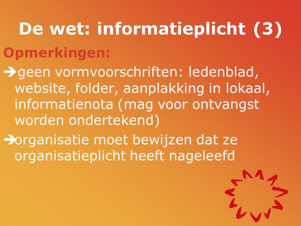 De wet: informatieplicht (3) Opmerkingen:  geen vormvoorschriften: ledenblad, website, folder, aanplakking in lokaal, informatienota (mag voor ontvangst worden ondertekend)  organisatie moet bewijzen dat ze organisatieplicht heeft nageleefd