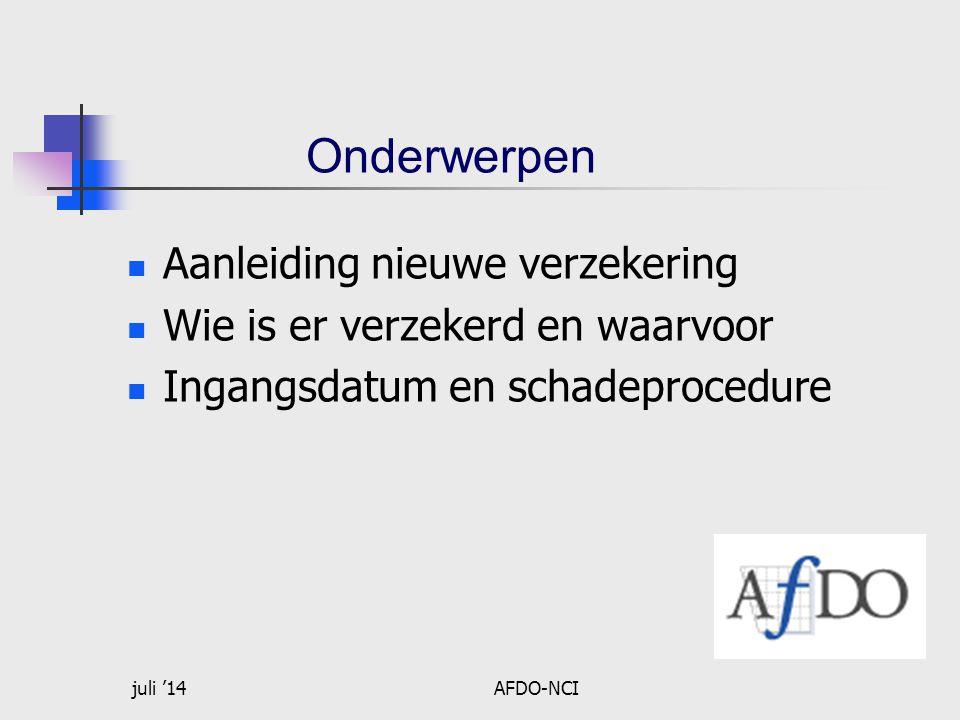 juli '14AFDO-NCI Onderwerpen  Aanleiding nieuwe verzekering  Wie is er verzekerd en waarvoor  Ingangsdatum en schadeprocedure