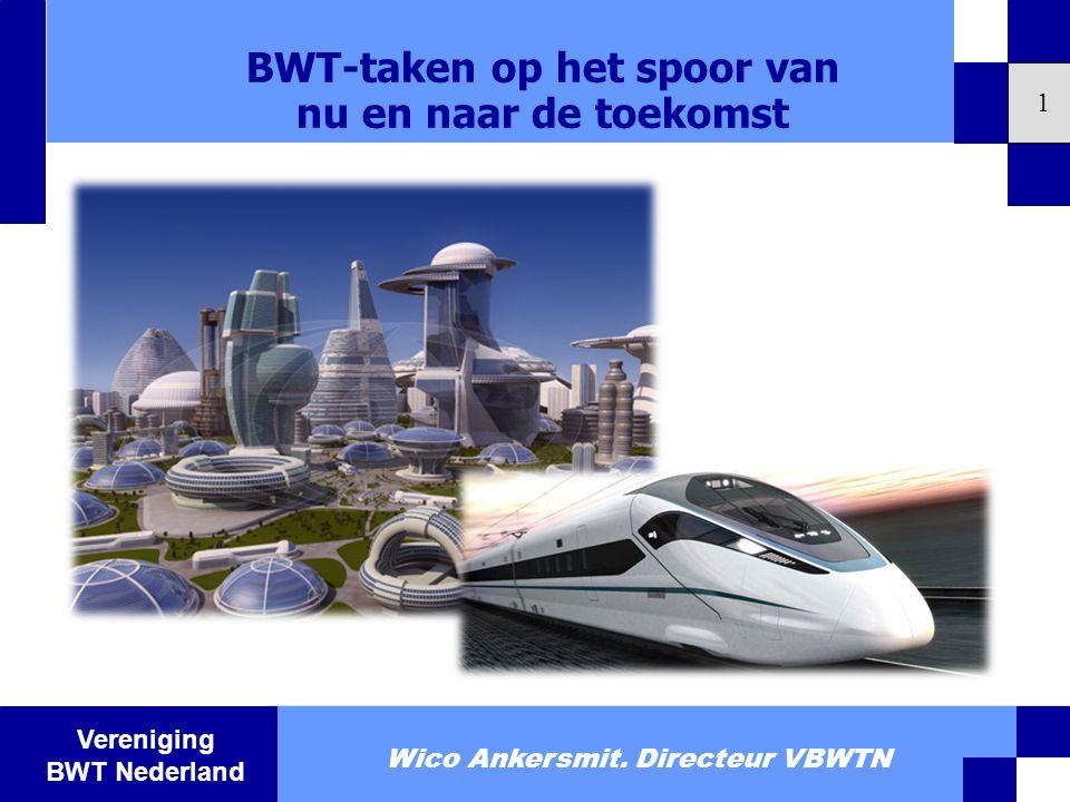 Vereniging BWT Nederland BWT-taken op het spoor van nu en naar de toekomst 1 Wico Ankersmit. Directeur VBWTN