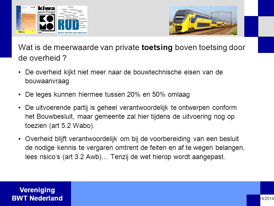 Vereniging BWT Nederland 7/4/2014 Wat is de meerwaarde van private toetsing boven toetsing door de overheid ? •De overheid kijkt niet meer naar de bou