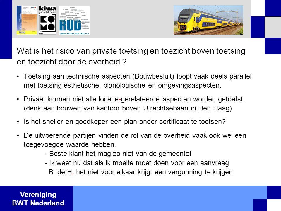 Vereniging BWT Nederland Wat is het risico van private toetsing en toezicht boven toetsing en toezicht door de overheid ? •Toetsing aan technische asp