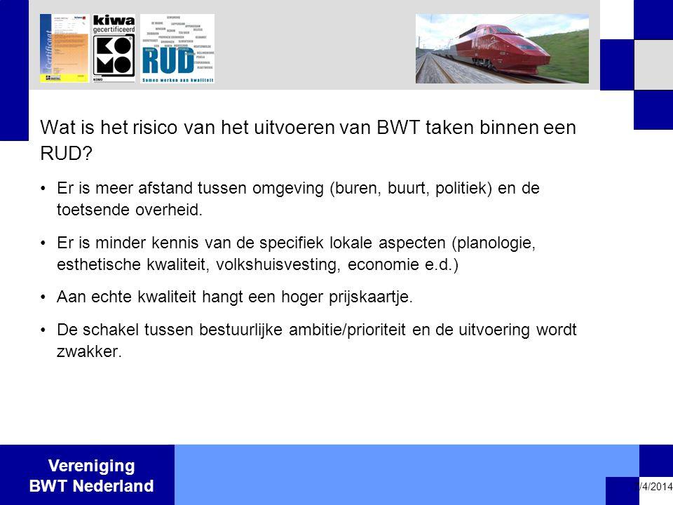 Vereniging BWT Nederland 7/4/2014 Wat is het risico van het uitvoeren van BWT taken binnen een RUD? •Er is meer afstand tussen omgeving (buren, buurt,