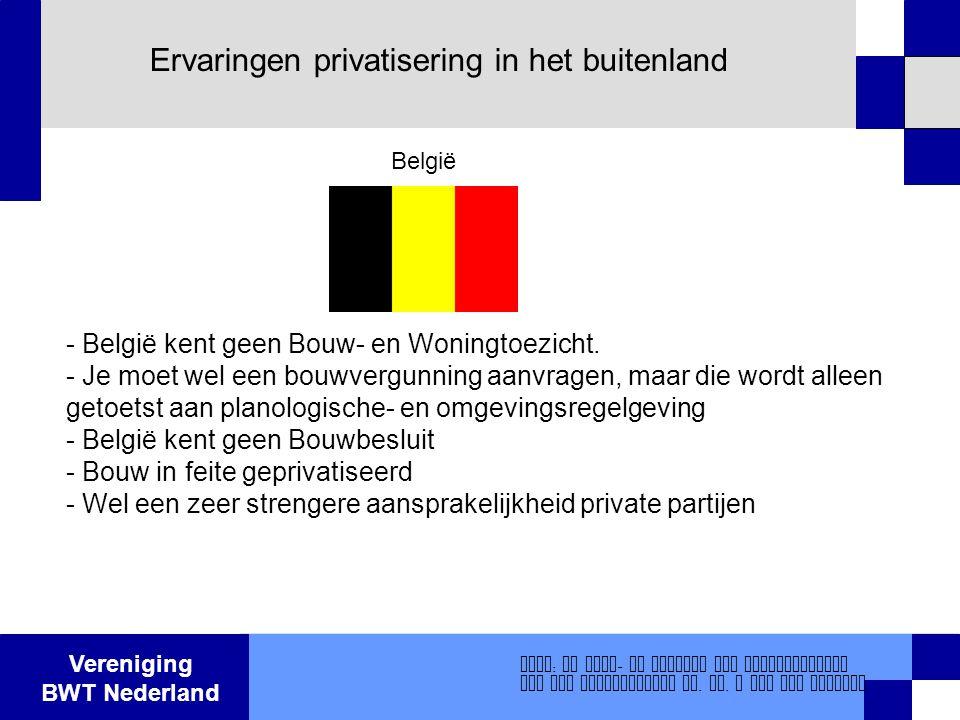 Vereniging BWT Nederland Ervaringen privatisering in het buitenland - België kent geen Bouw- en Woningtoezicht. - Je moet wel een bouwvergunning aanvr