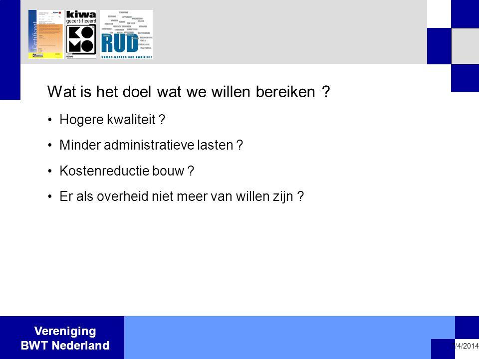 Vereniging BWT Nederland 7/4/2014 Wat is het doel wat we willen bereiken ? •Hogere kwaliteit ? •Minder administratieve lasten ? •Kostenreductie bouw ?