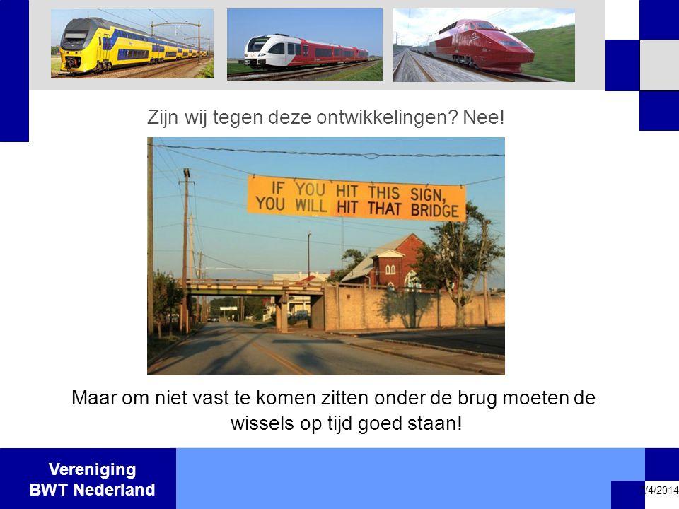 Vereniging BWT Nederland 7/4/2014 Zijn wij tegen deze ontwikkelingen? Nee! Maar om niet vast te komen zitten onder de brug moeten de wissels op tijd g
