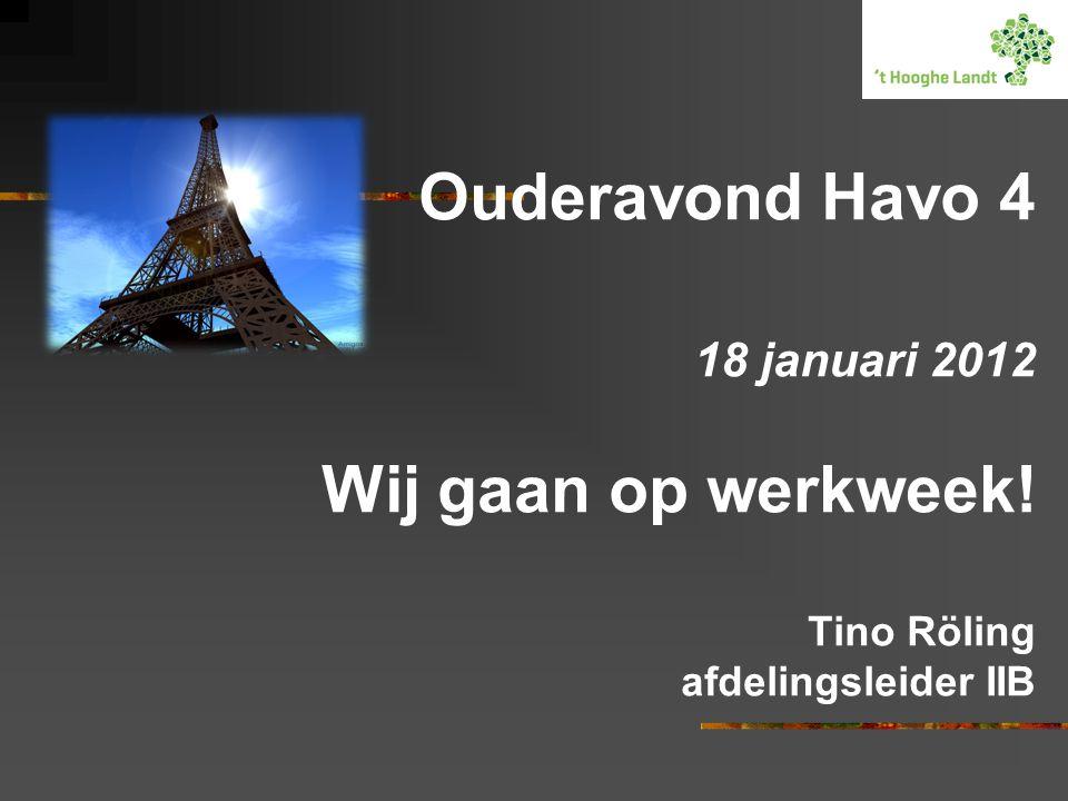 Ouderavond Havo 4 18 januari 2012 Wij gaan op werkweek! Tino Röling afdelingsleider IIB