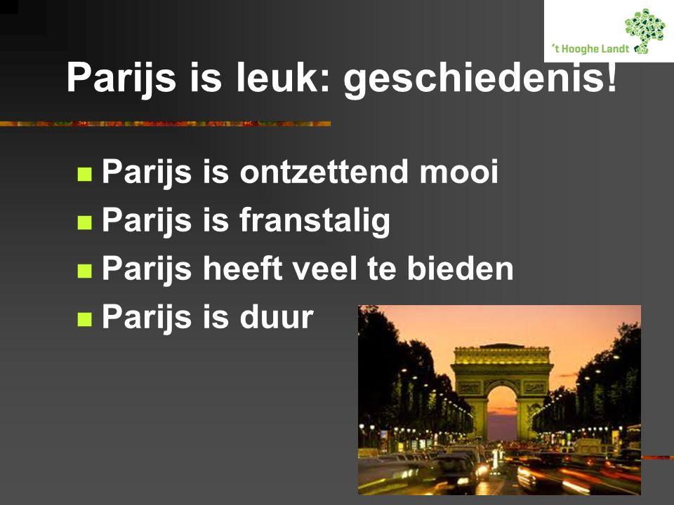 Parijs is leuk: geschiedenis!  Parijs is ontzettend mooi  Parijs is franstalig  Parijs heeft veel te bieden  Parijs is duur