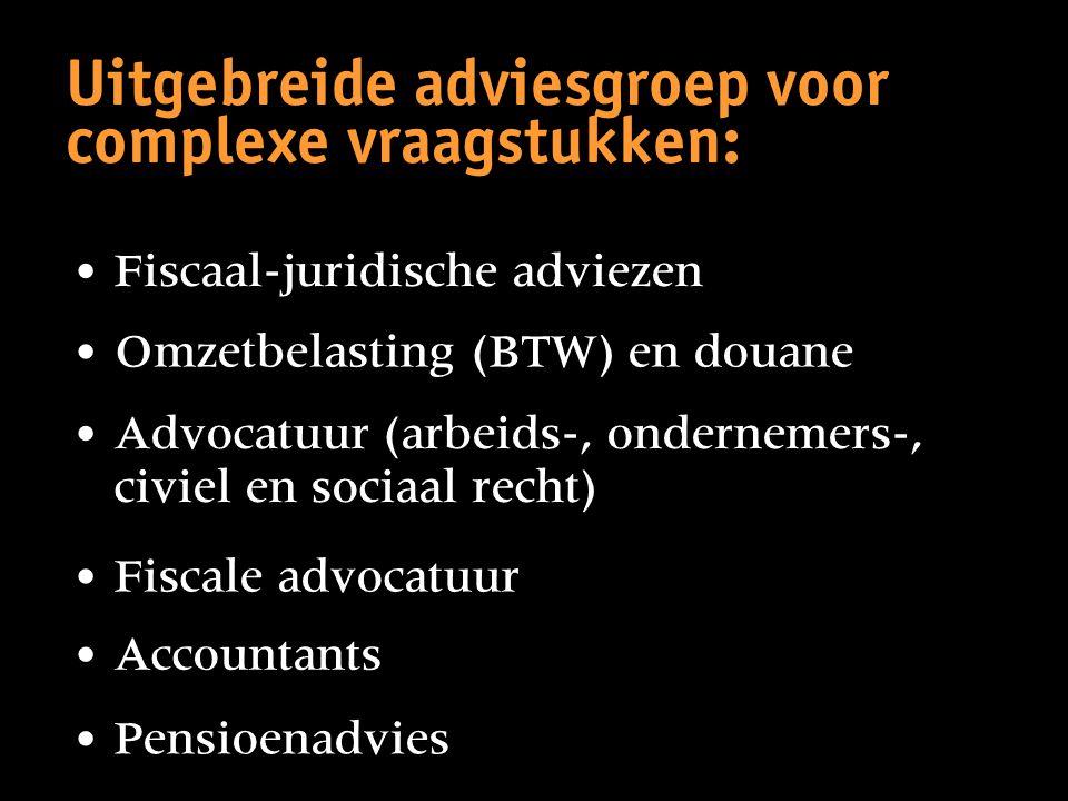 Uitgebreide adviesgroep voor complexe vraagstukken: • Fiscaal-juridische adviezen • Pensioenadvies • Accountants • Fiscale advocatuur • Advocatuur (ar
