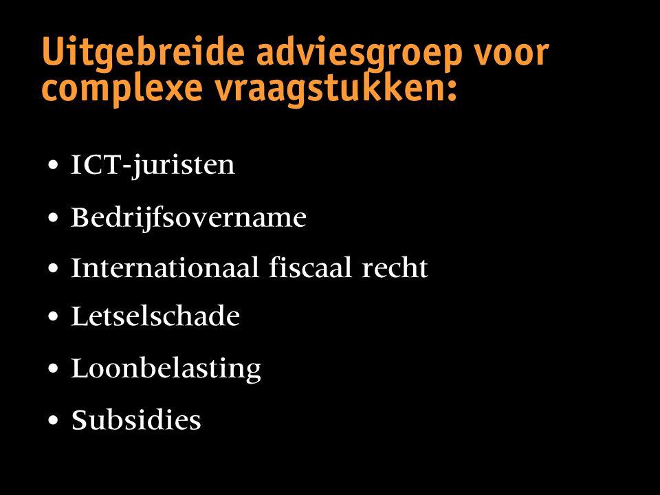 Uitgebreide adviesgroep voor complexe vraagstukken: • ICT-juristen • Subsidies • Loonbelasting • Letselschade • Internationaal fiscaal recht • Bedrijf