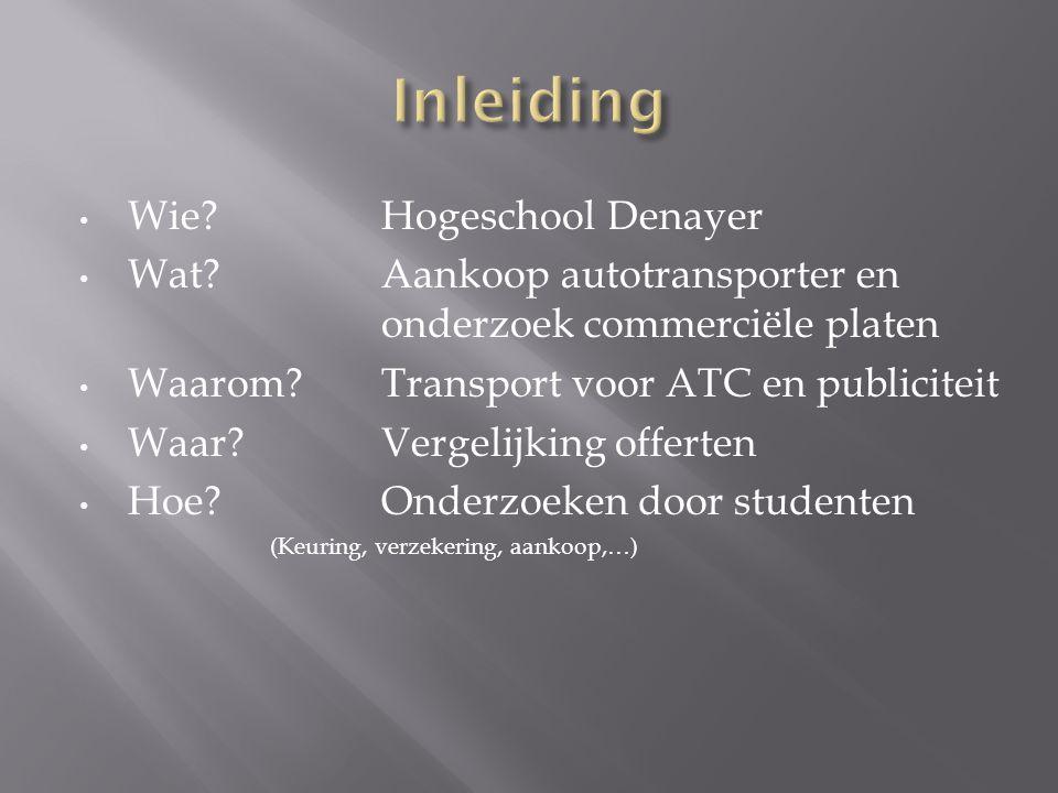 • Wie?Hogeschool Denayer • Wat?Aankoop autotransporter en onderzoek commerciële platen • Waarom?Transport voor ATC en publiciteit • Waar?Vergelijking