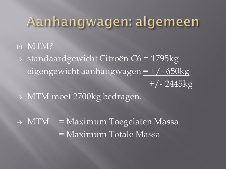  MTM?  standaardgewicht Citroën C6 = 1795kg eigengewicht aanhangwagen = +/- 650kg +/- 2445kg  MTM moet 2700kg bedragen.  MTM = Maximum Toegelaten