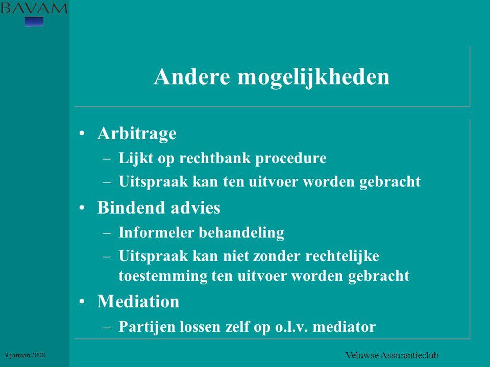 Veluwse Assurantieclub 9 januari 2008 Andere mogelijkheden •Arbitrage –Lijkt op rechtbank procedure –Uitspraak kan ten uitvoer worden gebracht •Binden