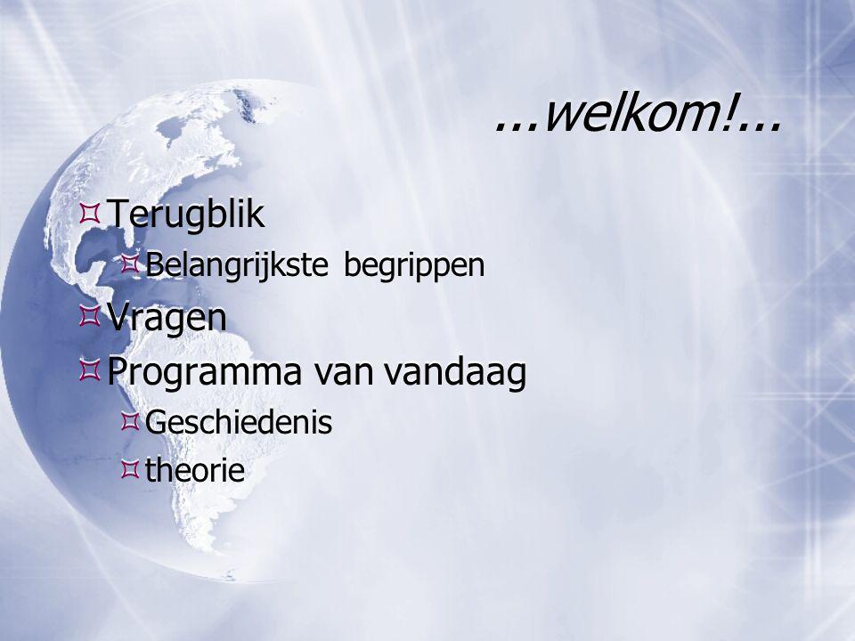 ...welkom!...  Terugblik  Belangrijkste begrippen  Vragen  Programma van vandaag  Geschiedenis  theorie  Terugblik  Belangrijkste begrippen 