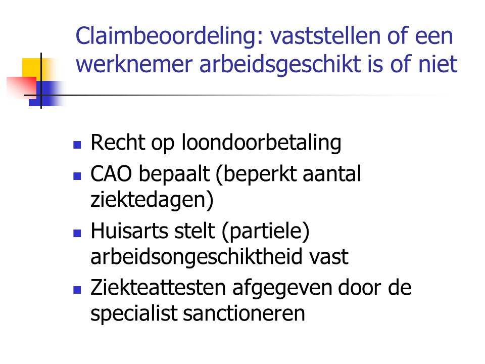 Claimbeoordeling: vaststellen of een werknemer arbeidsgeschikt is of niet  Recht op loondoorbetaling  CAO bepaalt (beperkt aantal ziektedagen)  Huisarts stelt (partiele) arbeidsongeschiktheid vast  Ziekteattesten afgegeven door de specialist sanctioneren