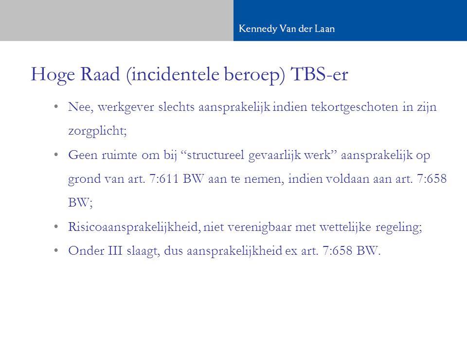 Hoge Raad (incidentele beroep) TBS-er •Nee, werkgever slechts aansprakelijk indien tekortgeschoten in zijn zorgplicht; •Geen ruimte om bij structureel gevaarlijk werk aansprakelijk op grond van art.