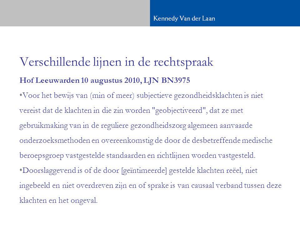 Verschillende lijnen in de rechtspraak Hof Leeuwarden 10 augustus 2010, LJN BN3975 •Voor het bewijs van (min of meer) subjectieve gezondheidsklachten is niet vereist dat de klachten in die zin worden geobjectiveerd , dat ze met gebruikmaking van in de reguliere gezondheidszorg algemeen aanvaarde onderzoeksmethoden en overeenkomstig de door de desbetreffende medische beroepsgroep vastgestelde standaarden en richtlijnen worden vastgesteld.