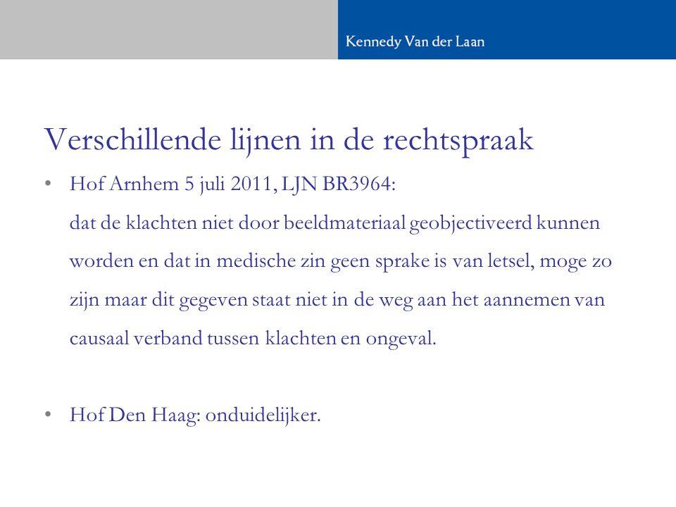 Verschillende lijnen in de rechtspraak •Hof Arnhem 5 juli 2011, LJN BR3964: dat de klachten niet door beeldmateriaal geobjectiveerd kunnen worden en dat in medische zin geen sprake is van letsel, moge zo zijn maar dit gegeven staat niet in de weg aan het aannemen van causaal verband tussen klachten en ongeval.