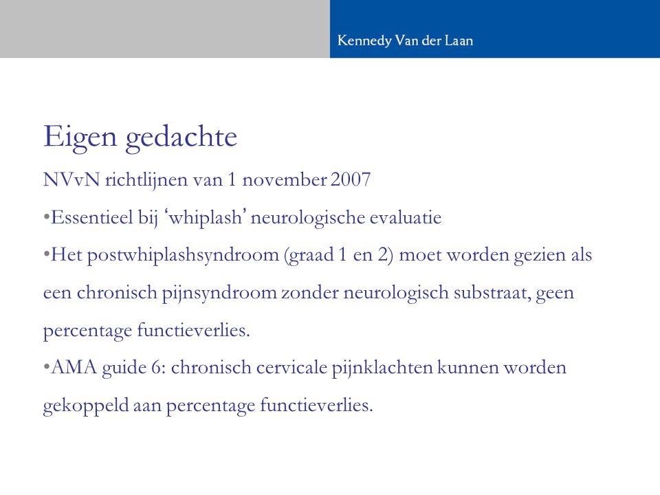 Eigen gedachte NVvN richtlijnen van 1 november 2007 •Essentieel bij 'whiplash' neurologische evaluatie •Het postwhiplashsyndroom (graad 1 en 2) moet worden gezien als een chronisch pijnsyndroom zonder neurologisch substraat, geen percentage functieverlies.