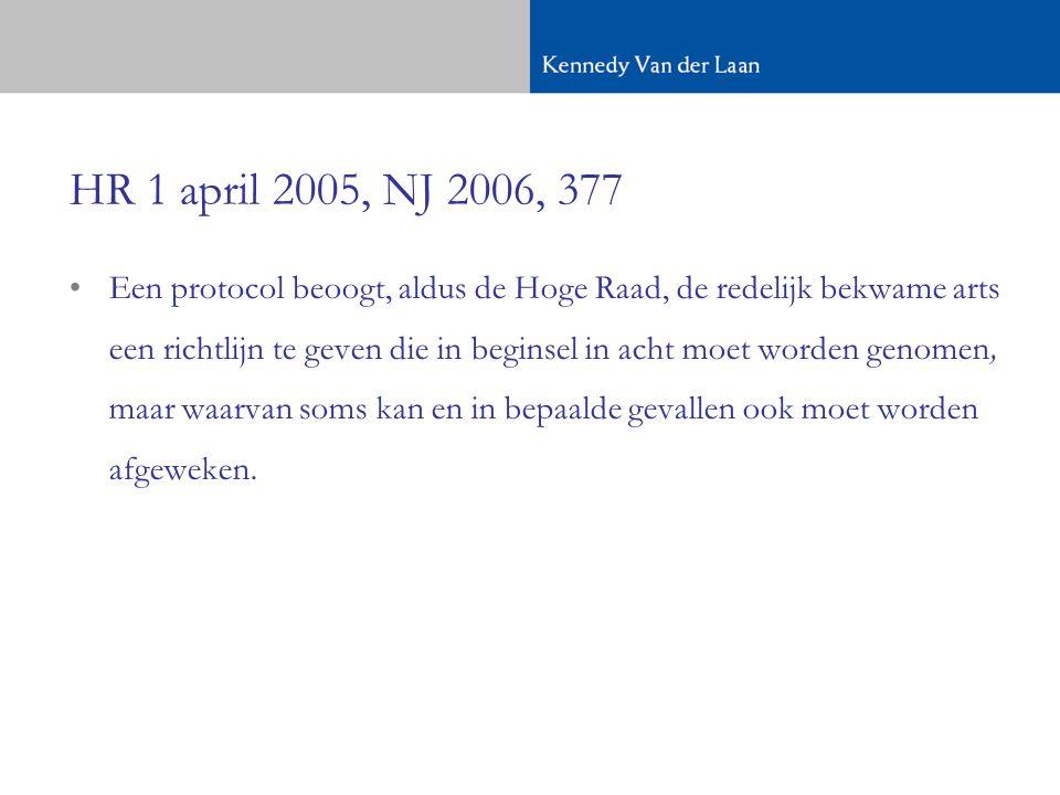 HR 1 april 2005, NJ 2006, 377 •Een protocol beoogt, aldus de Hoge Raad, de redelijk bekwame arts een richtlijn te geven die in beginsel in acht moet worden genomen, maar waarvan soms kan en in bepaalde gevallen ook moet worden afgeweken.