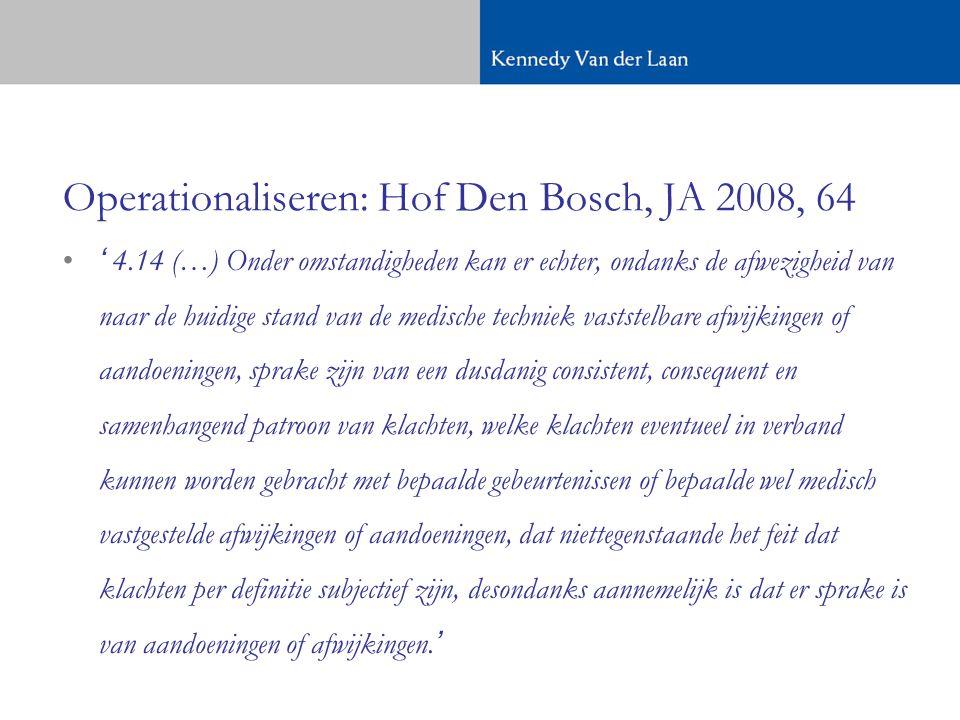 Operationaliseren: Hof Den Bosch, JA 2008, 64 •' 4.14 (…) Onder omstandigheden kan er echter, ondanks de afwezigheid van naar de huidige stand van de medische techniek vaststelbare afwijkingen of aandoeningen, sprake zijn van een dusdanig consistent, consequent en samenhangend patroon van klachten, welke klachten eventueel in verband kunnen worden gebracht met bepaalde gebeurtenissen of bepaalde wel medisch vastgestelde afwijkingen of aandoeningen, dat niettegenstaande het feit dat klachten per definitie subjectief zijn, desondanks aannemelijk is dat er sprake is van aandoeningen of afwijkingen.'