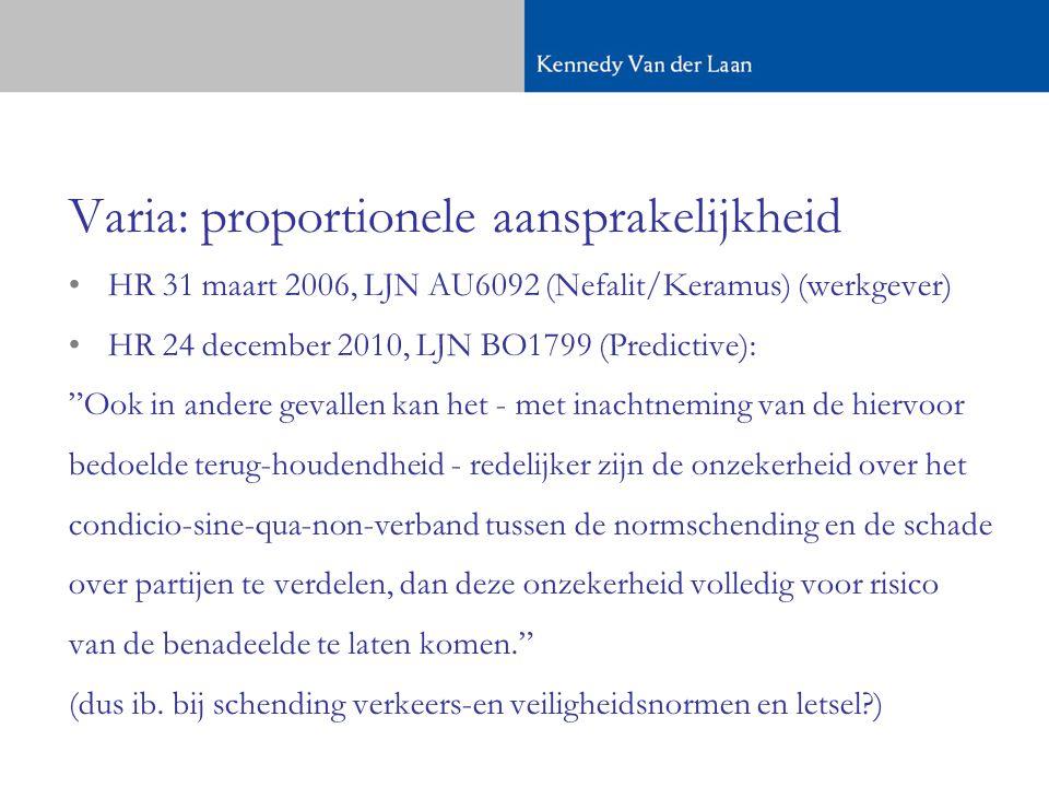•HR 31 maart 2006, LJN AU6092 (Nefalit/Keramus) (werkgever) •HR 24 december 2010, LJN BO1799 (Predictive): Ook in andere gevallen kan het - met inachtneming van de hiervoor bedoelde terug-houdendheid - redelijker zijn de onzekerheid over het condicio-sine-qua-non-verband tussen de normschending en de schade over partijen te verdelen, dan deze onzekerheid volledig voor risico van de benadeelde te laten komen. (dus ib.