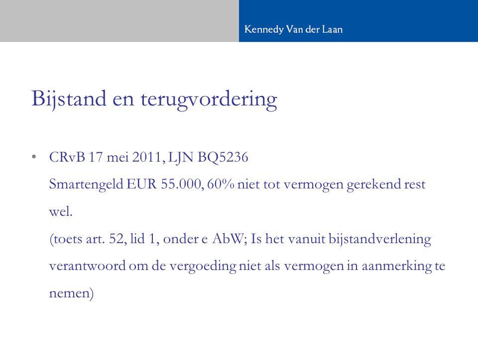 Bijstand en terugvordering •CRvB 17 mei 2011, LJN BQ5236 Smartengeld EUR 55.000, 60% niet tot vermogen gerekend rest wel.