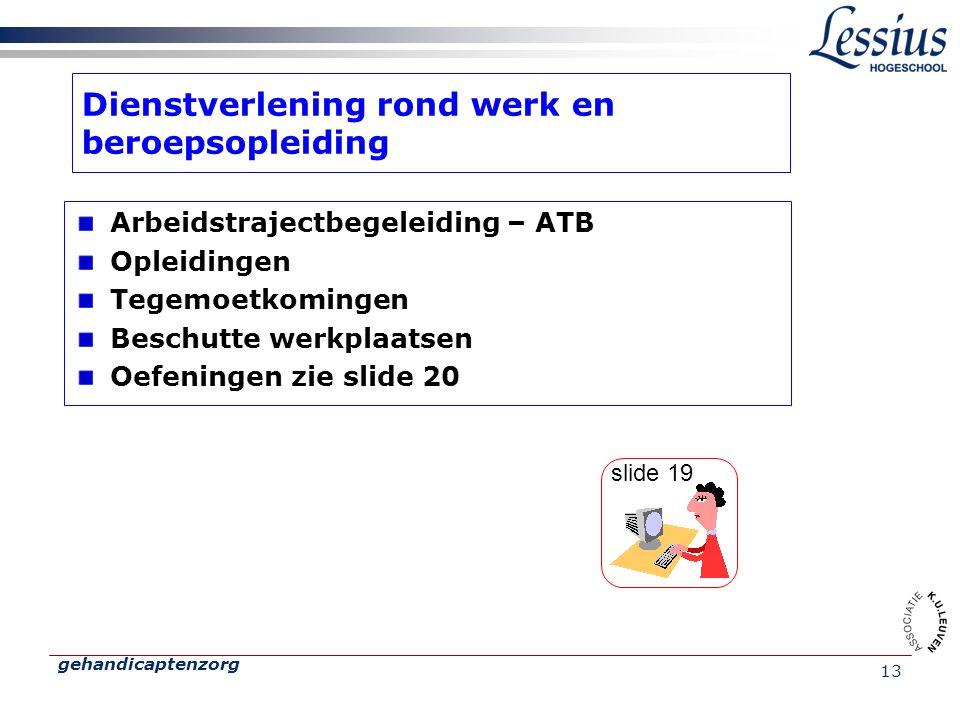 gehandicaptenzorg 13 Dienstverlening rond werk en beroepsopleiding Arbeidstrajectbegeleiding – ATB Opleidingen Tegemoetkomingen Beschutte werkplaatsen Oefeningen zie slide 20 slide 19