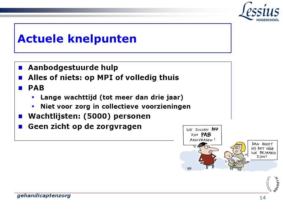 gehandicaptenzorg 14 Actuele knelpunten Aanbodgestuurde hulp Alles of niets: op MPI of volledig thuis PAB  Lange wachttijd (tot meer dan drie jaar) 