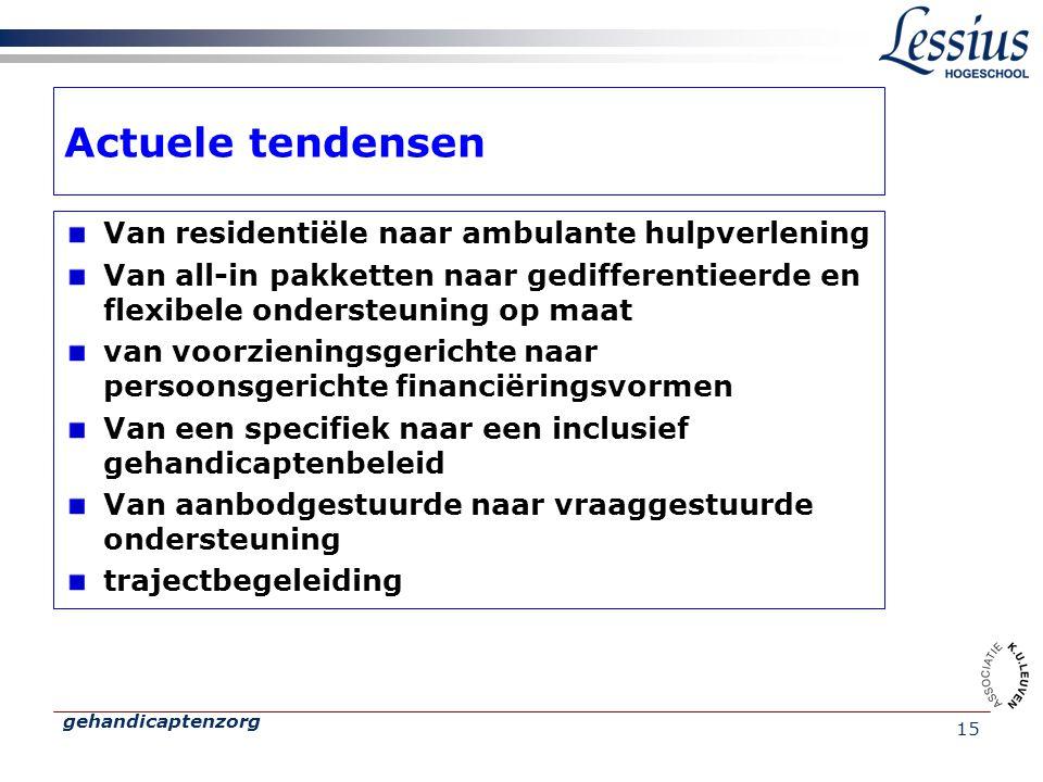 gehandicaptenzorg 15 Actuele tendensen Van residentiële naar ambulante hulpverlening Van all-in pakketten naar gedifferentieerde en flexibele ondersteuning op maat van voorzieningsgerichte naar persoonsgerichte financiëringsvormen Van een specifiek naar een inclusief gehandicaptenbeleid Van aanbodgestuurde naar vraaggestuurde ondersteuning trajectbegeleiding