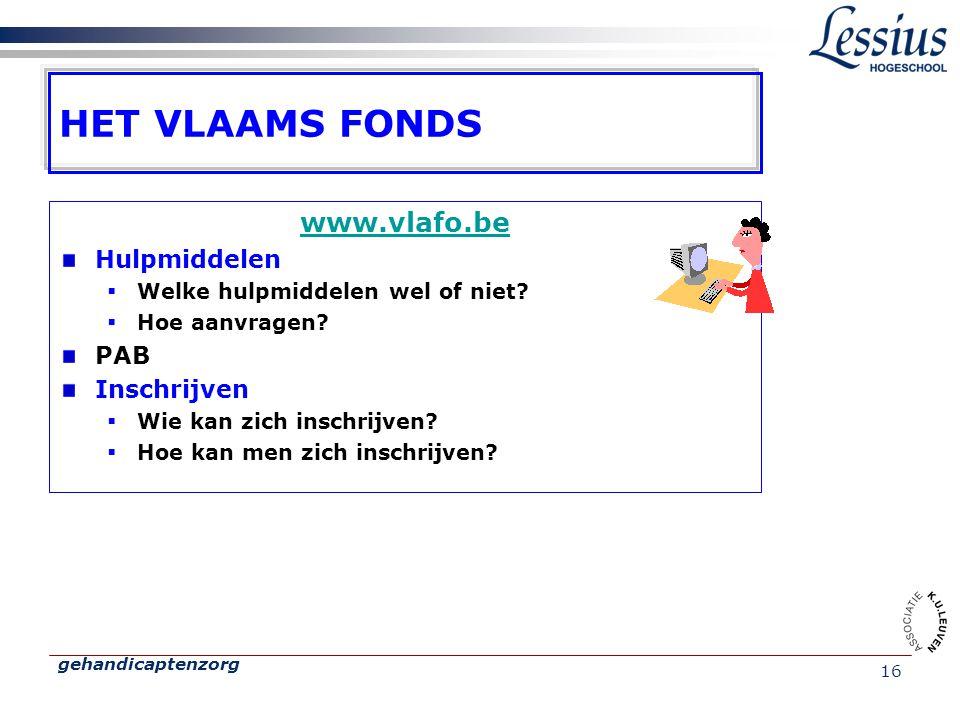 gehandicaptenzorg 16 HET VLAAMS FONDS www.vlafo.be Hulpmiddelen  Welke hulpmiddelen wel of niet?  Hoe aanvragen? PAB Inschrijven  Wie kan zich insc