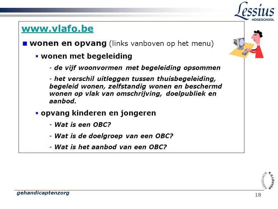 gehandicaptenzorg 18 www.vlafo.be wonen en opvang (links vanboven op het menu)  wonen met begeleiding - de vijf woonvormen met begeleiding opsommen -