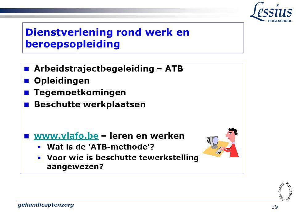 gehandicaptenzorg 19 Dienstverlening rond werk en beroepsopleiding Arbeidstrajectbegeleiding – ATB Opleidingen Tegemoetkomingen Beschutte werkplaatsen www.vlafo.bewww.vlafo.be – leren en werken  Wat is de 'ATB-methode'.
