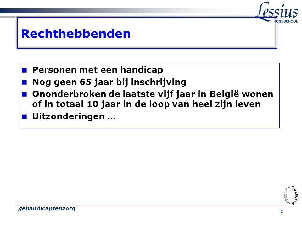 gehandicaptenzorg 8 Rechthebbenden Personen met een handicap Nog geen 65 jaar bij inschrijving Ononderbroken de laatste vijf jaar in België wonen of in totaal 10 jaar in de loop van heel zijn leven Uitzonderingen …
