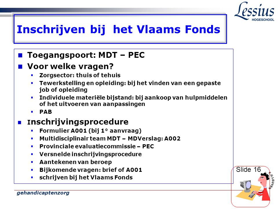 gehandicaptenzorg 9 Inschrijven bij het Vlaams Fonds Toegangspoort: MDT – PEC Voor welke vragen?  Zorgsector: thuis of tehuis  Tewerkstelling en opl