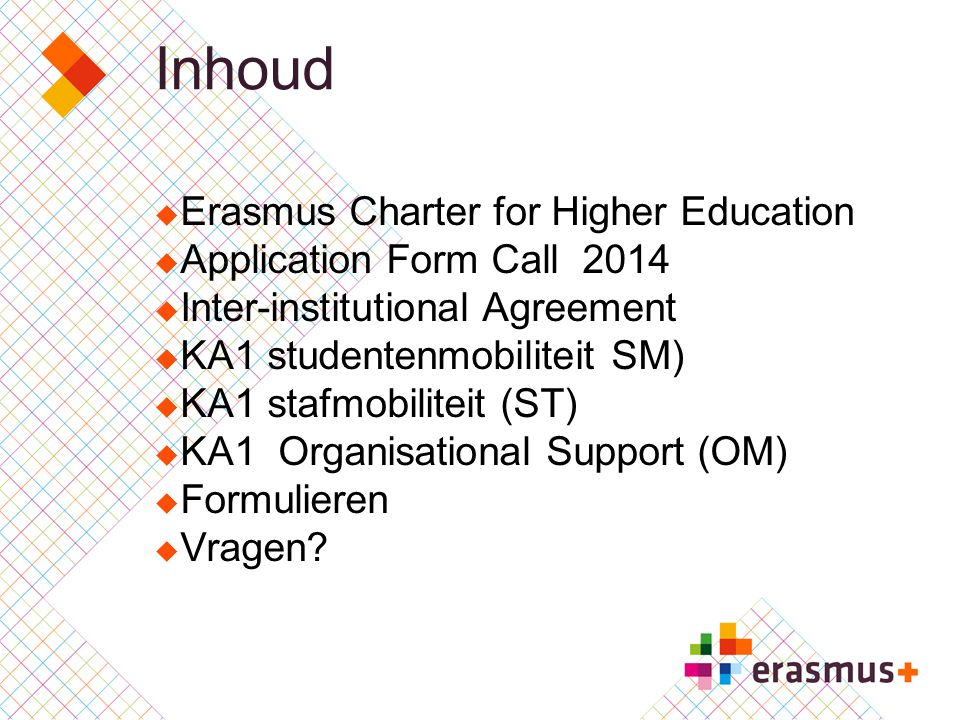 Inhoud  Erasmus Charter for Higher Education  Application Form Call 2014  Inter-institutional Agreement  KA1 studentenmobiliteit SM)  KA1 stafmobiliteit (ST)  KA1 Organisational Support (OM)  Formulieren  Vragen