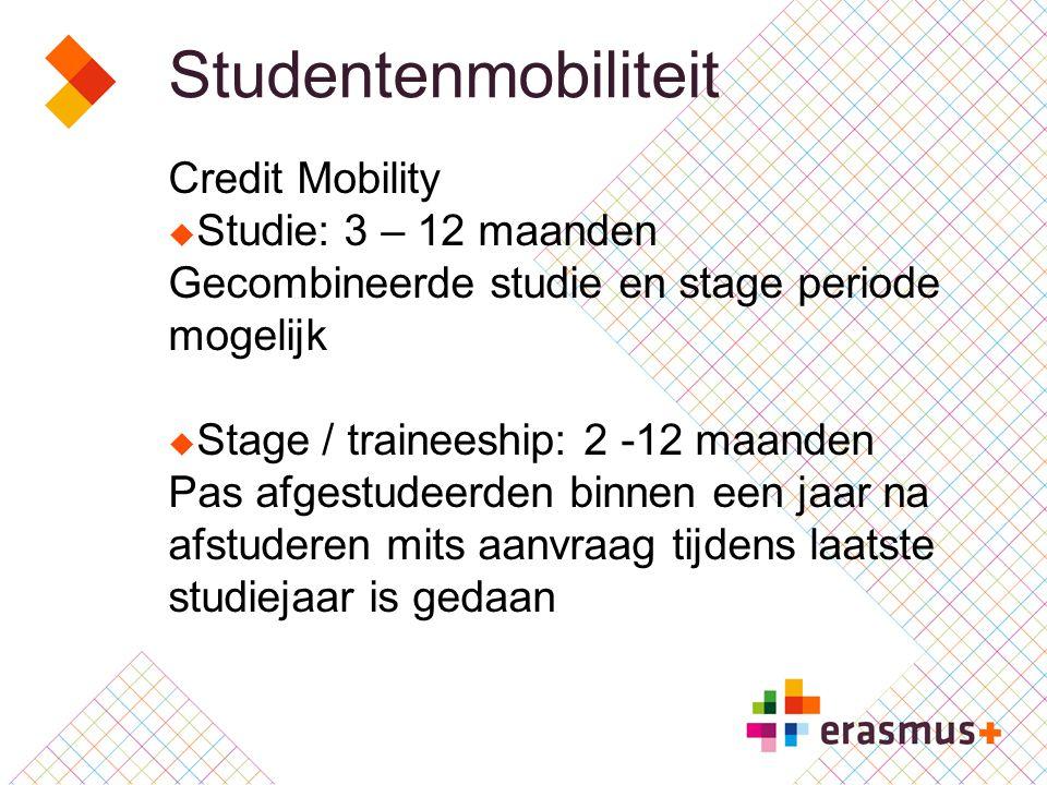 Studentenmobiliteit Credit Mobility  Studie: 3 – 12 maanden Gecombineerde studie en stage periode mogelijk  Stage / traineeship: 2 -12 maanden Pas afgestudeerden binnen een jaar na afstuderen mits aanvraag tijdens laatste studiejaar is gedaan