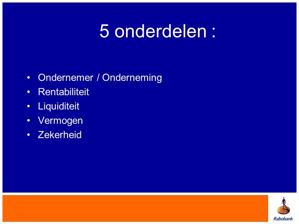 5 onderdelen : •Ondernemer / Onderneming •Rentabiliteit •Liquiditeit •Vermogen •Zekerheid