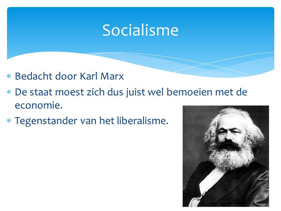  Bedacht door Karl Marx  De staat moest zich dus juist wel bemoeien met de economie.  Tegenstander van het liberalisme. Socialisme