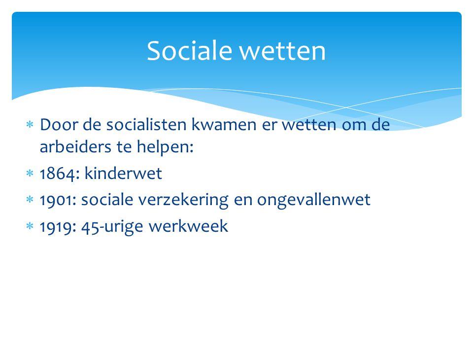  Door de socialisten kwamen er wetten om de arbeiders te helpen:  1864: kinderwet  1901: sociale verzekering en ongevallenwet  1919: 45-urige werk