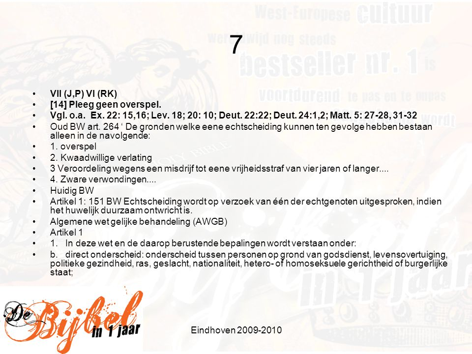 Eindhoven 2009-2010 7 •VII (J,P) VI (RK) •[14] Pleeg geen overspel. •Vgl. o.a. Ex. 22: 15,16; Lev. 18; 20: 10; Deut. 22:22; Deut. 24:1,2; Matt. 5: 27-