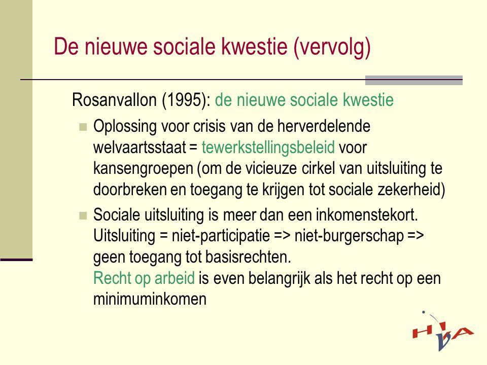 De nieuwe sociale kwestie (vervolg) Rosanvallon (1995): de nieuwe sociale kwestie  Oplossing voor crisis van de herverdelende welvaartsstaat = tewerkstellingsbeleid voor kansengroepen (om de vicieuze cirkel van uitsluiting te doorbreken en toegang te krijgen tot sociale zekerheid)  Sociale uitsluiting is meer dan een inkomenstekort.