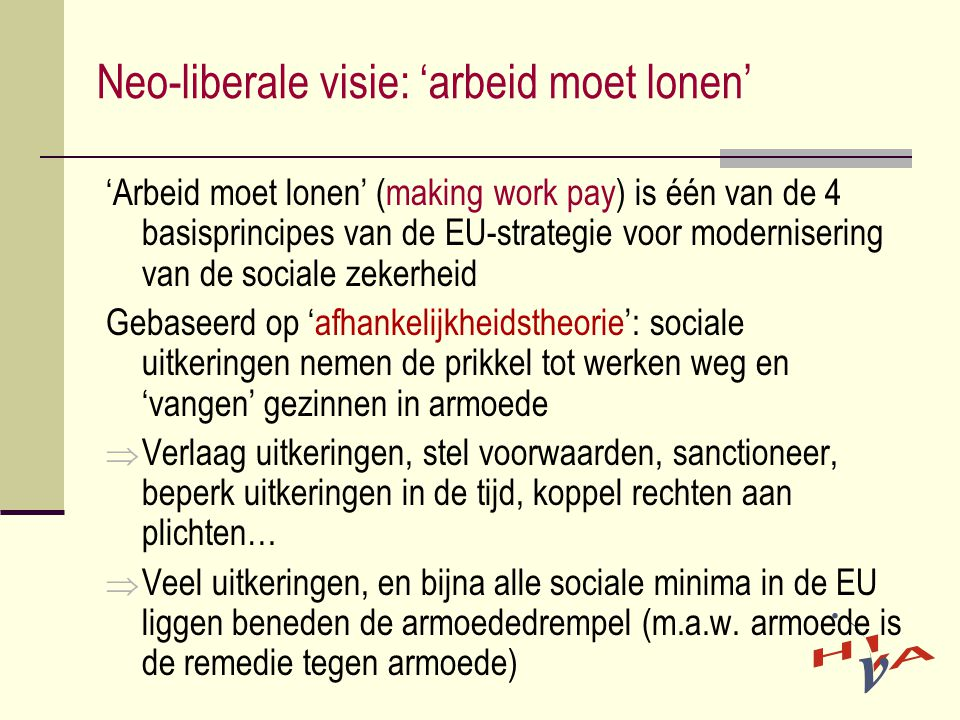 Neo-liberale visie: 'arbeid moet lonen' 'Arbeid moet lonen' (making work pay) is één van de 4 basisprincipes van de EU-strategie voor modernisering van de sociale zekerheid Gebaseerd op 'afhankelijkheidstheorie': sociale uitkeringen nemen de prikkel tot werken weg en 'vangen' gezinnen in armoede  Verlaag uitkeringen, stel voorwaarden, sanctioneer, beperk uitkeringen in de tijd, koppel rechten aan plichten…  Veel uitkeringen, en bijna alle sociale minima in de EU liggen beneden de armoededrempel (m.a.w.