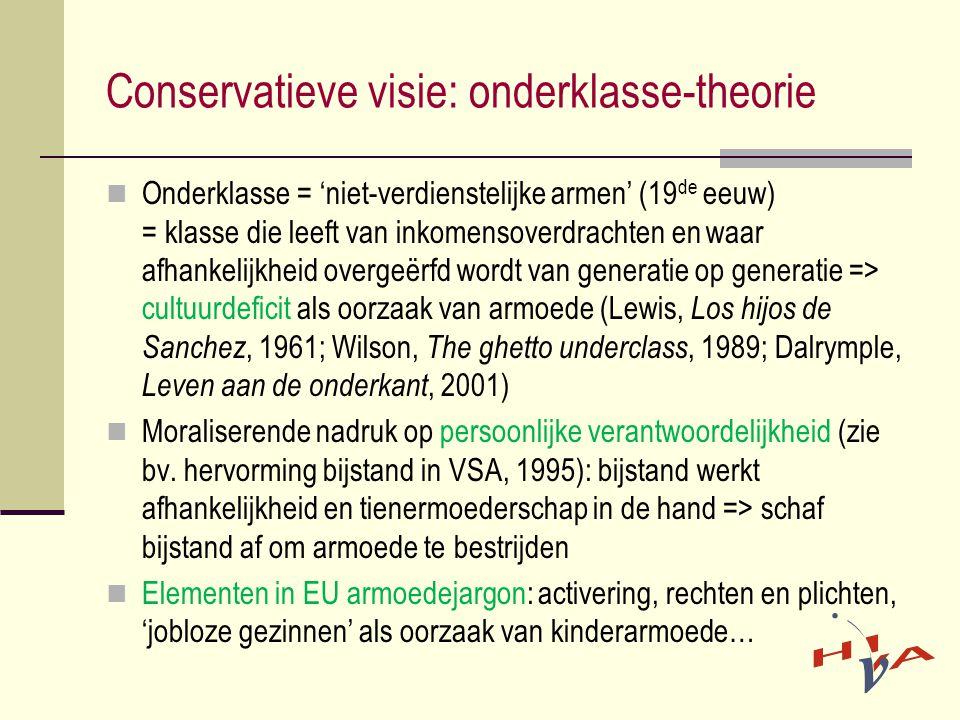 Conservatieve visie: onderklasse-theorie  Onderklasse = 'niet-verdienstelijke armen' (19 de eeuw) = klasse die leeft van inkomensoverdrachten en waar afhankelijkheid overgeërfd wordt van generatie op generatie => cultuurdeficit als oorzaak van armoede (Lewis, Los hijos de Sanchez, 1961; Wilson, The ghetto underclass, 1989; Dalrymple, Leven aan de onderkant, 2001)  Moraliserende nadruk op persoonlijke verantwoordelijkheid (zie bv.