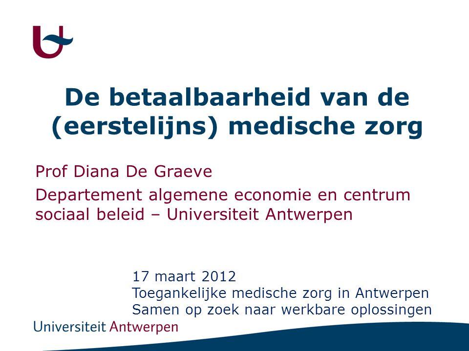 De betaalbaarheid van de (eerstelijns) medische zorg Prof Diana De Graeve Departement algemene economie en centrum sociaal beleid – Universiteit Antwerpen 17 maart 2012 Toegankelijke medische zorg in Antwerpen Samen op zoek naar werkbare oplossingen