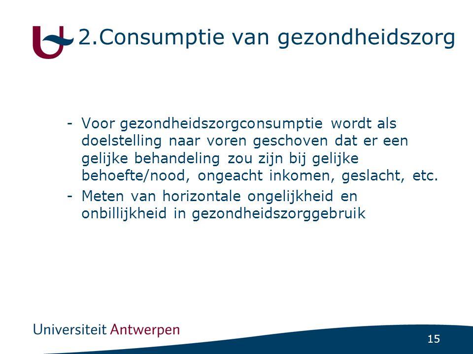 15 2.Consumptie van gezondheidszorg -Voor gezondheidszorgconsumptie wordt als doelstelling naar voren geschoven dat er een gelijke behandeling zou zijn bij gelijke behoefte/nood, ongeacht inkomen, geslacht, etc.