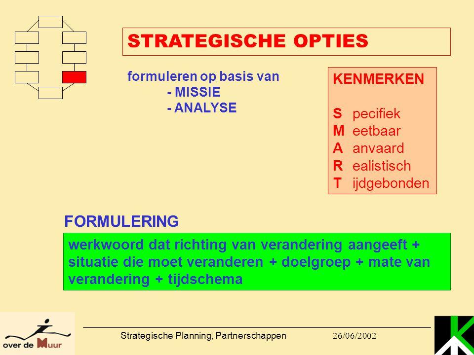 26/06/2002 Strategische Planning, Partnerschappen STRATEGISCHE OPTIES formuleren op basis van - MISSIE - ANALYSE KENMERKEN Specifiek Meetbaar Aanvaard