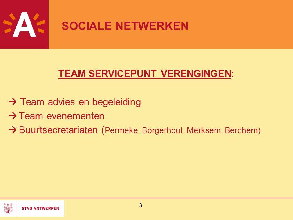 3 SOCIALE NETWERKEN TEAM SERVICEPUNT VERENGINGEN:  Team advies en begeleiding  Team evenementen  Buurtsecretariaten ( Permeke, Borgerhout, Merksem, Berchem)
