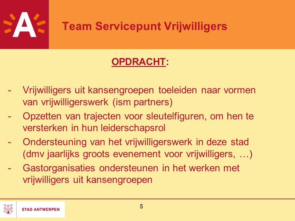 5 Team Servicepunt Vrijwilligers OPDRACHT: -Vrijwilligers uit kansengroepen toeleiden naar vormen van vrijwilligerswerk (ism partners) -Opzetten van trajecten voor sleutelfiguren, om hen te versterken in hun leiderschapsrol -Ondersteuning van het vrijwilligerswerk in deze stad (dmv jaarlijks groots evenement voor vrijwilligers, …) -Gastorganisaties ondersteunen in het werken met vrijwilligers uit kansengroepen